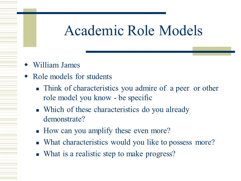  William James  Role models for students Think of characteristics you admire of a peer or other role model you know - be specific Which of these cha