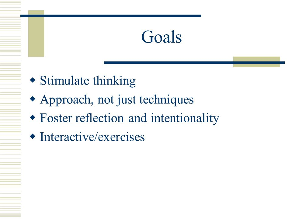 Goals  Stimulate thinking  Approach, not just techniques  Foster reflection and intentionality  Interactive/exercises