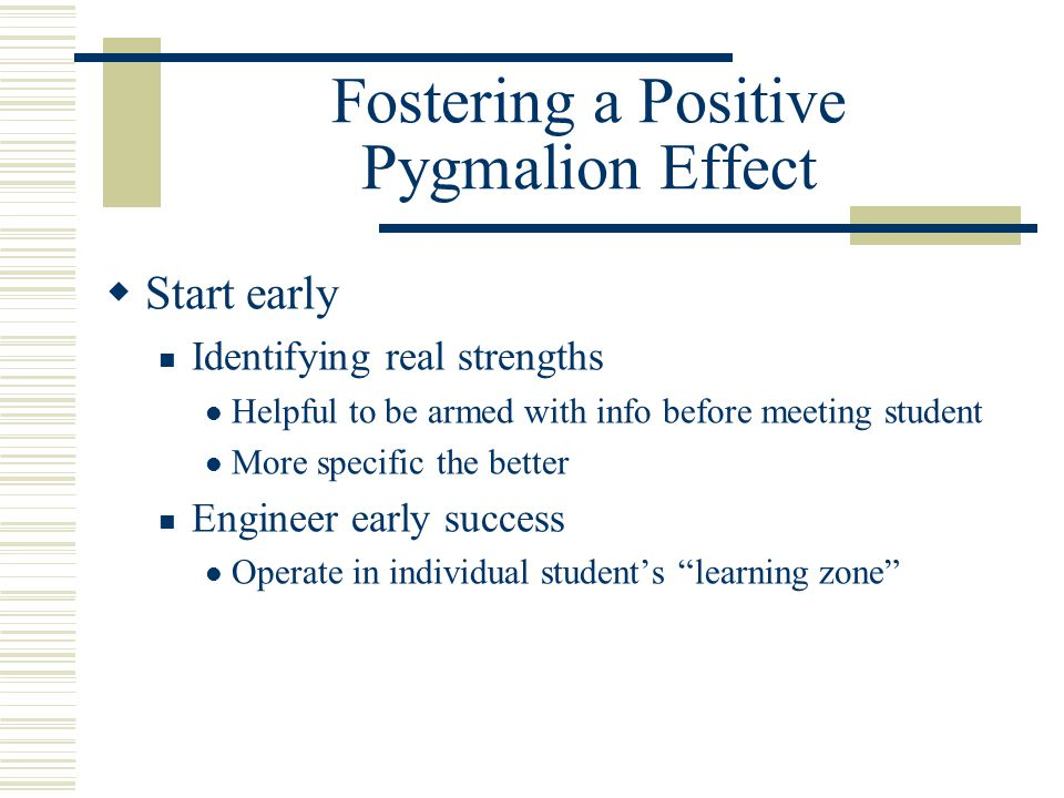 Fostering a Positive Pygmalion Effect  Start early Identifying real strengths Helpful to be armed with info before meeting student More specific the better Engineer early success Operate in individual student's learning zone
