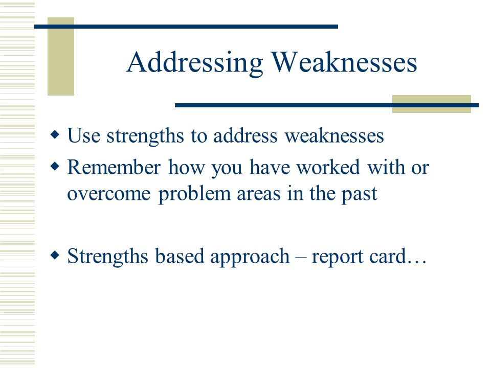 Addressing Weaknesses  Use strengths to address weaknesses  Remember how you have worked with or overcome problem areas in the past  Strengths based approach – report card…