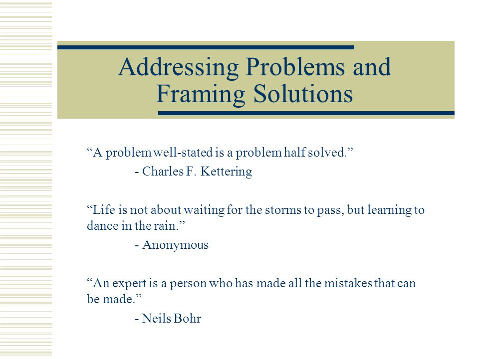 """Addressing Problems and Framing Solutions """"A problem well-stated is a problem half solved."""" - Charles F. Kettering """"Life is not about waiting for the"""