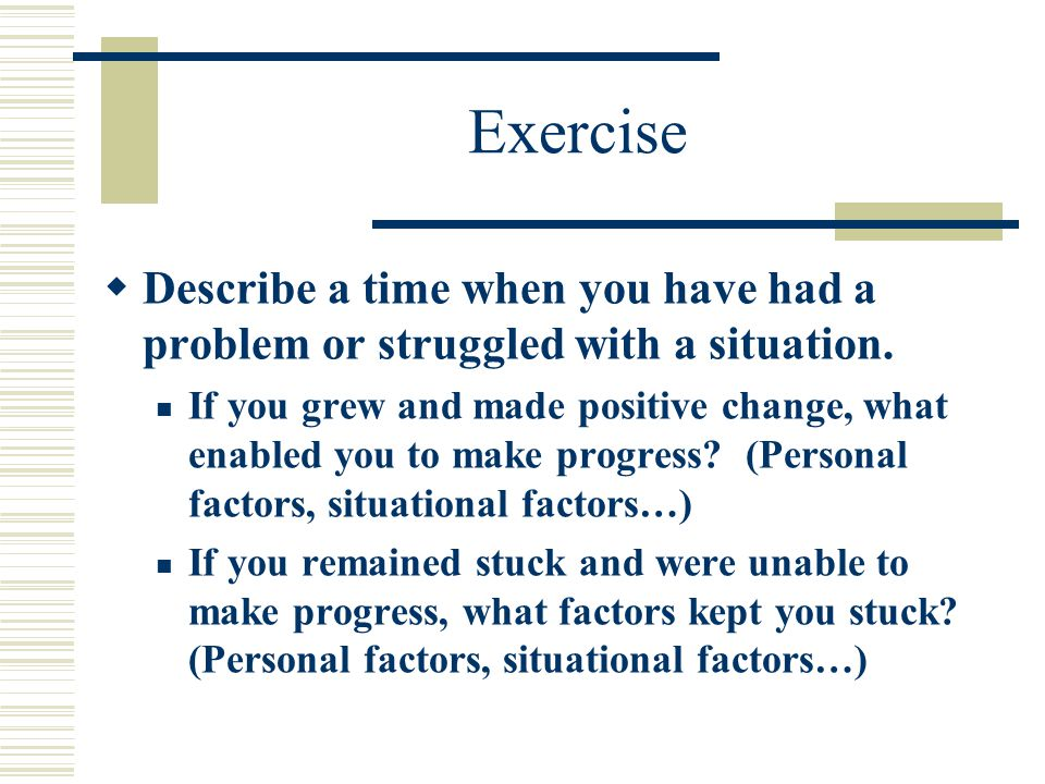 Exercise  Describe a time when you have had a problem or struggled with a situation.
