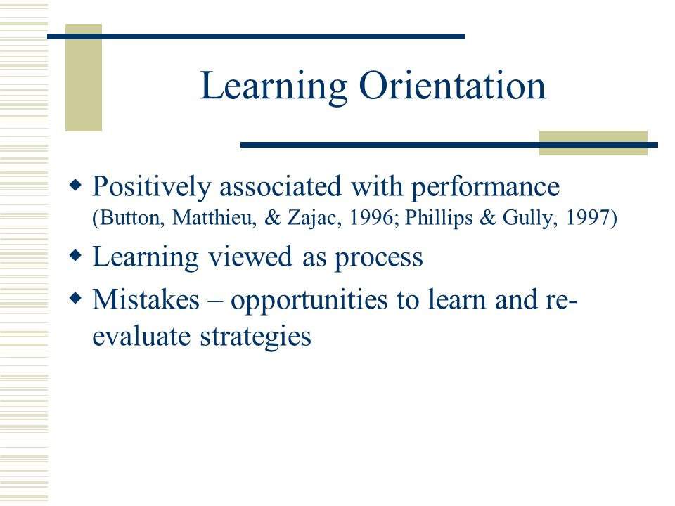 Learning Orientation  Positively associated with performance (Button, Matthieu, & Zajac, 1996; Phillips & Gully, 1997)  Learning viewed as process  Mistakes – opportunities to learn and re- evaluate strategies
