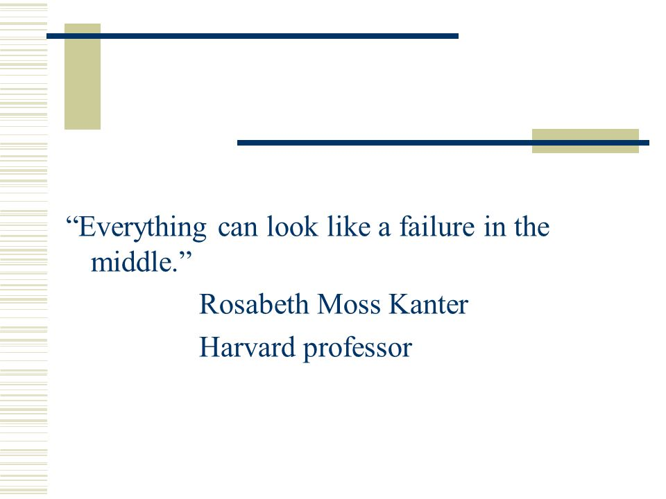Everything can look like a failure in the middle. Rosabeth Moss Kanter Harvard professor