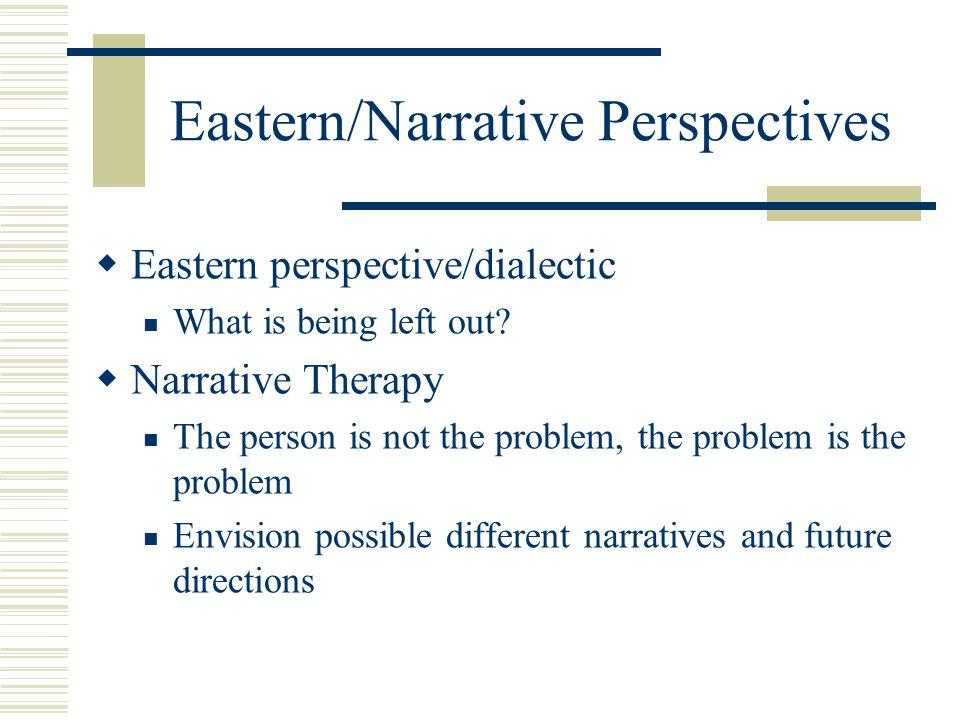 Eastern/Narrative Perspectives  Eastern perspective/dialectic What is being left out?  Narrative Therapy The person is not the problem, the problem