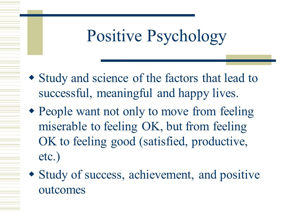 Positive Psychology  Study and science of the factors that lead to successful, meaningful and happy lives.  People want not only to move from feelin
