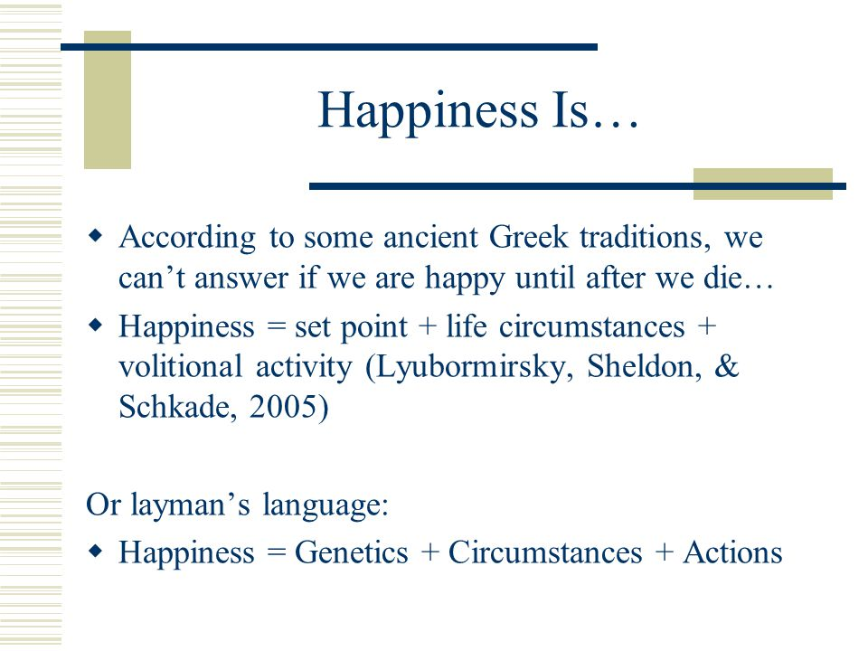 Happiness Is…  According to some ancient Greek traditions, we can't answer if we are happy until after we die…  Happiness = set point + life circumstances + volitional activity (Lyubormirsky, Sheldon, & Schkade, 2005) Or layman's language:  Happiness = Genetics + Circumstances + Actions