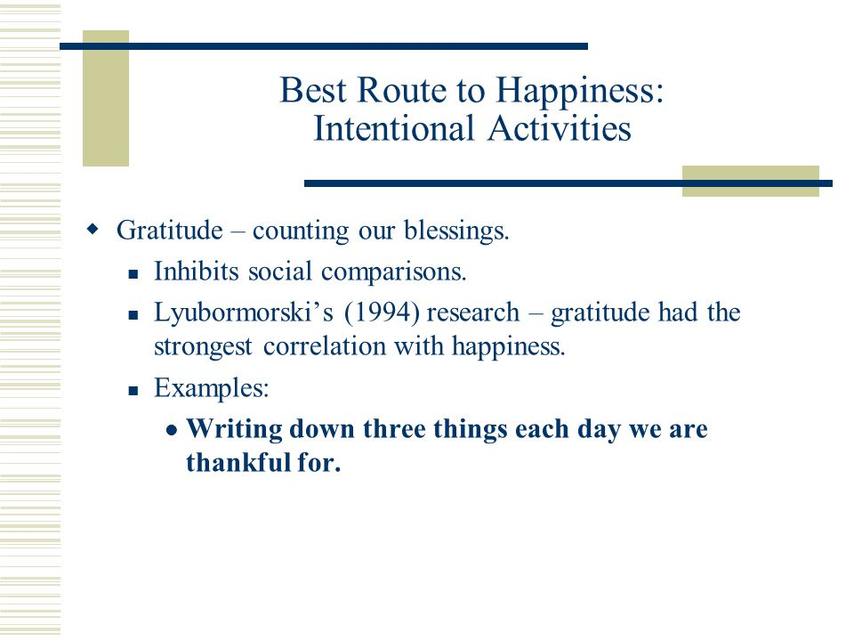 Best Route to Happiness: Intentional Activities  Gratitude – counting our blessings.
