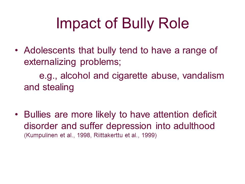 Impact of Bully Role Adolescents that bully tend to have a range of externalizing problems; e.g., alcohol and cigarette abuse, vandalism and stealing Bullies are more likely to have attention deficit disorder and suffer depression into adulthood (Kumpulinen et al., 1998, Riittakerttu et al., 1999)