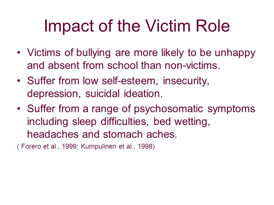 Impact of the Victim Role Victims of bullying are more likely to be unhappy and absent from school than non-victims.