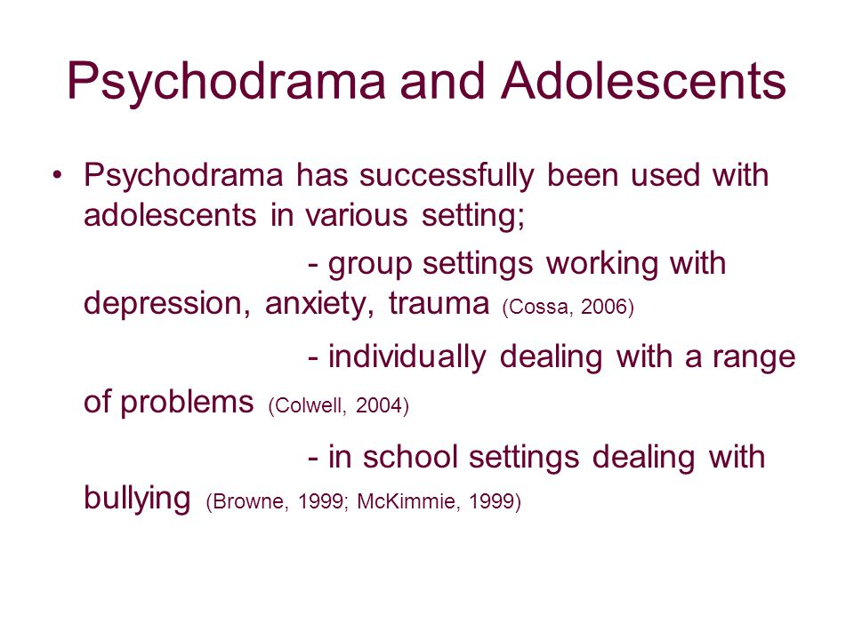 Psychodrama and Adolescents Psychodrama has successfully been used with adolescents in various setting; - group settings working with depression, anxiety, trauma (Cossa, 2006) - individually dealing with a range of problems (Colwell, 2004) - in school settings dealing with bullying (Browne, 1999; McKimmie, 1999)