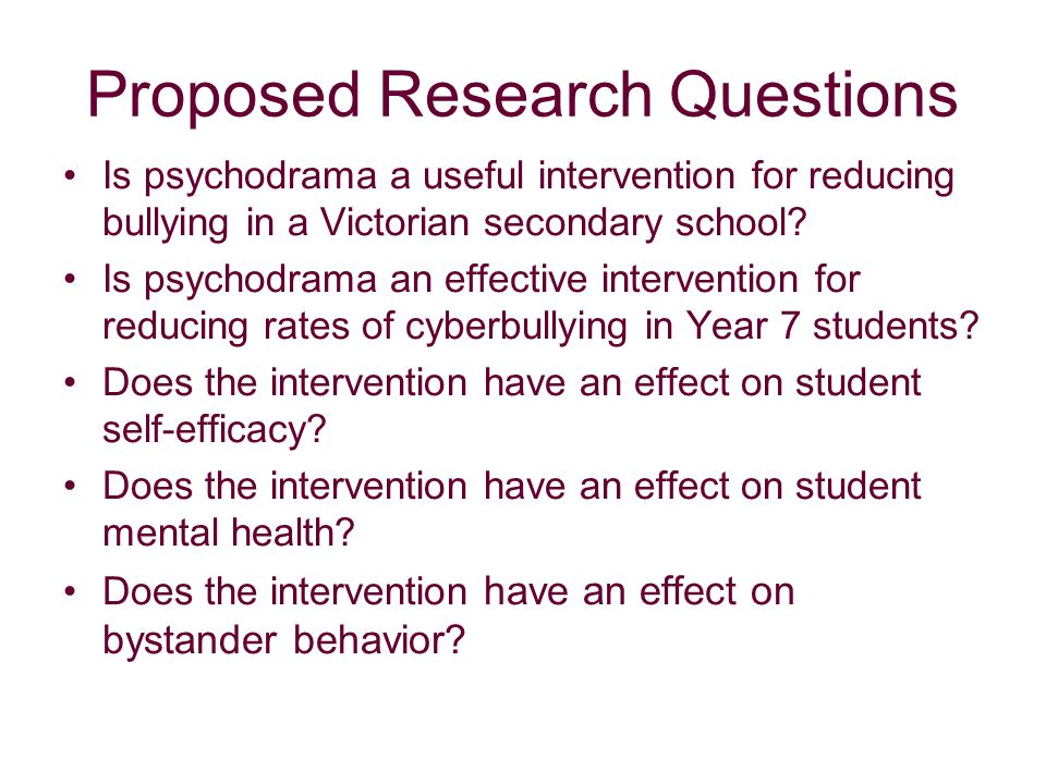 Proposed Research Questions Is psychodrama a useful intervention for reducing bullying in a Victorian secondary school.