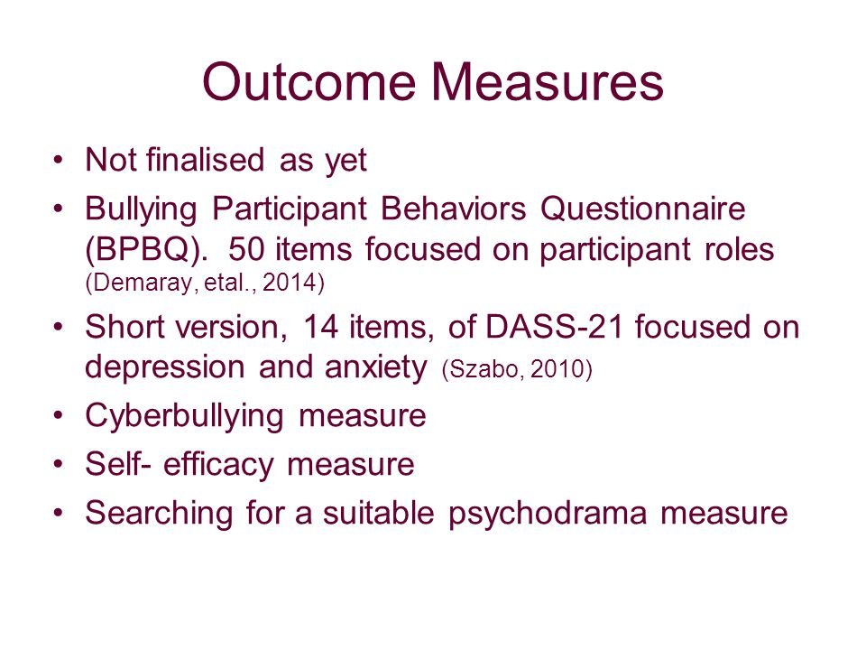 Outcome Measures Not finalised as yet Bullying Participant Behaviors Questionnaire (BPBQ).
