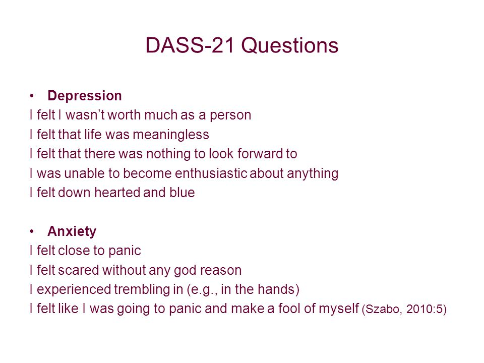 DASS-21 Questions Depression I felt I wasn't worth much as a person I felt that life was meaningless I felt that there was nothing to look forward to I was unable to become enthusiastic about anything I felt down hearted and blue Anxiety I felt close to panic I felt scared without any god reason I experienced trembling in (e.g., in the hands) I felt like I was going to panic and make a fool of myself (Szabo, 2010:5)
