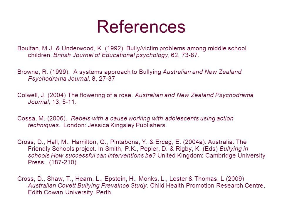 References Boultan, M.J. & Underwood, K. (1992). Bully/victim problems among middle school children. British Journal of Educational psychology, 62, 73