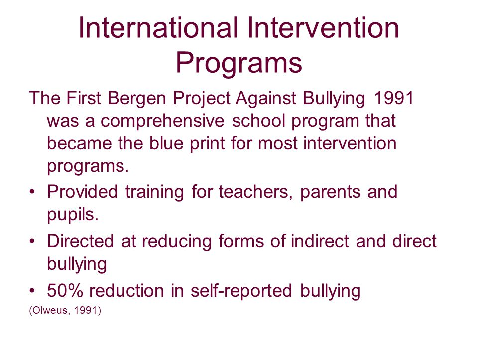 International Intervention Programs The First Bergen Project Against Bullying 1991 was a comprehensive school program that became the blue print for most intervention programs.