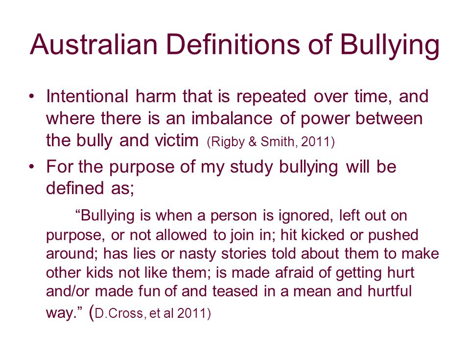 Australian Definitions of Bullying Intentional harm that is repeated over time, and where there is an imbalance of power between the bully and victim (Rigby & Smith, 2011) For the purpose of my study bullying will be defined as; Bullying is when a person is ignored, left out on purpose, or not allowed to join in; hit kicked or pushed around; has lies or nasty stories told about them to make other kids not like them; is made afraid of getting hurt and/or made fun of and teased in a mean and hurtful way. ( D.Cross, et al 2011)