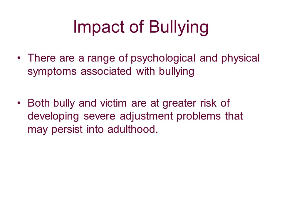 Impact of Bullying There are a range of psychological and physical symptoms associated with bullying Both bully and victim are at greater risk of developing severe adjustment problems that may persist into adulthood.