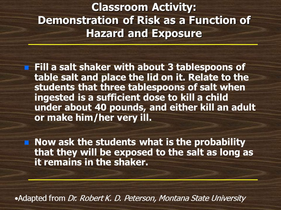 Classroom Activity: Demonstration of Risk as a Function of Hazard and Exposure n n Fill a salt shaker with about 3 tablespoons of table salt and place the lid on it.
