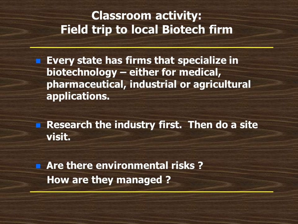 Classroom activity: Field trip to local Biotech firm n n Every state has firms that specialize in biotechnology – either for medical, pharmaceutical,