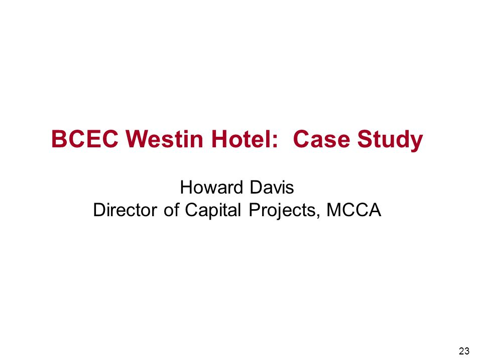 23 BCEC Westin Hotel: Case Study Howard Davis Director of Capital Projects, MCCA