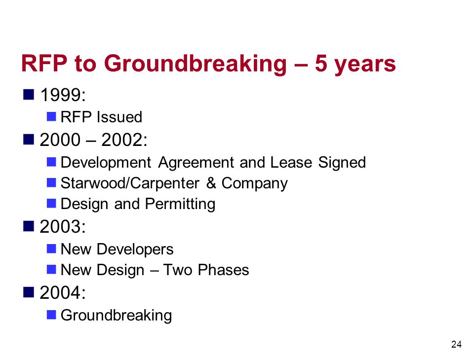 24 RFP to Groundbreaking – 5 years 1999: RFP Issued 2000 – 2002: Development Agreement and Lease Signed Starwood/Carpenter & Company Design and Permit