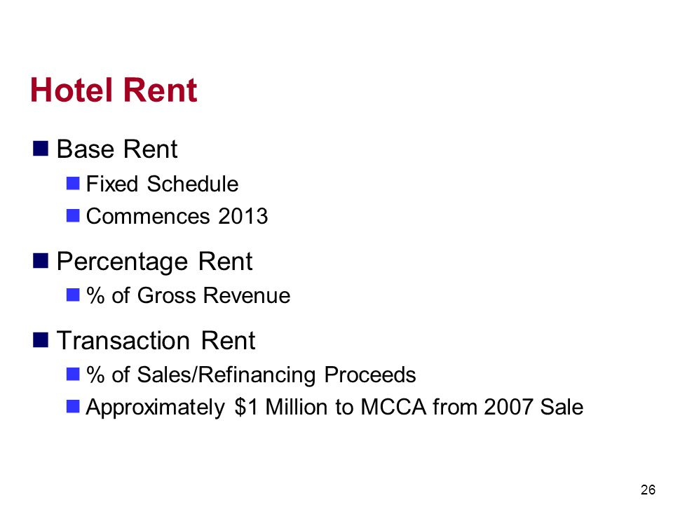 26 Hotel Rent Base Rent Fixed Schedule Commences 2013 Percentage Rent % of Gross Revenue Transaction Rent % of Sales/Refinancing Proceeds Approximatel