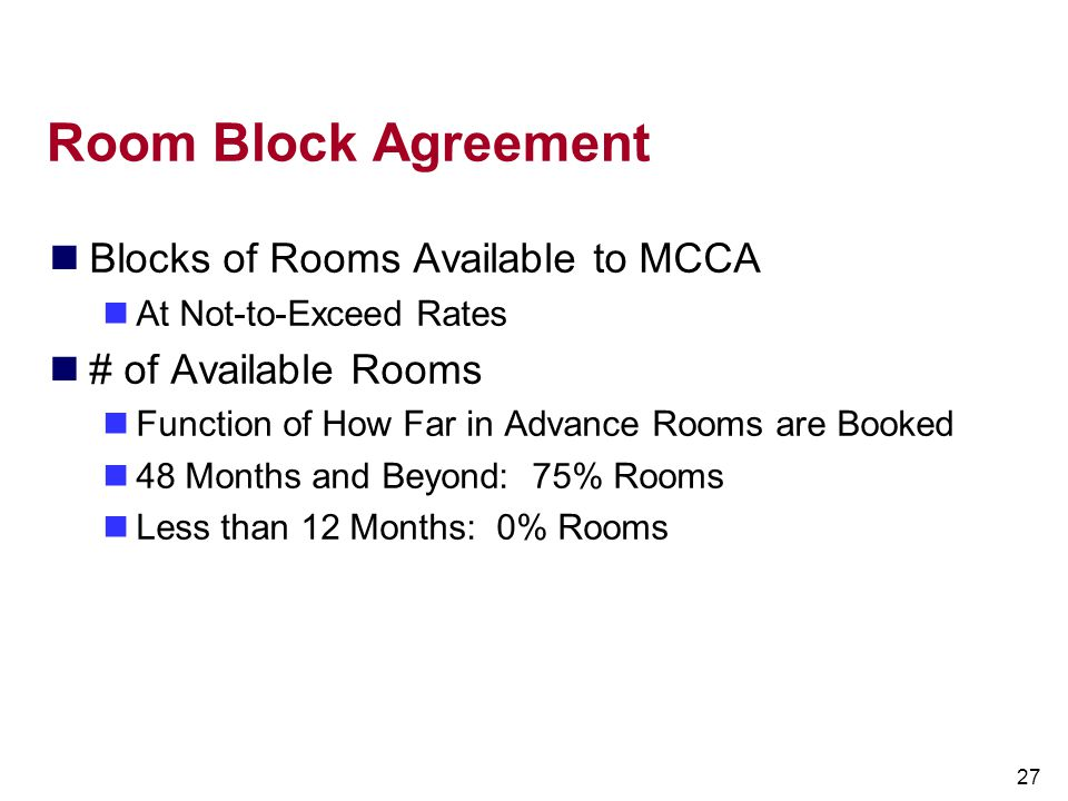 27 Room Block Agreement Blocks of Rooms Available to MCCA At Not-to-Exceed Rates # of Available Rooms Function of How Far in Advance Rooms are Booked
