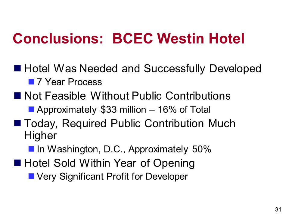 31 Conclusions: BCEC Westin Hotel Hotel Was Needed and Successfully Developed 7 Year Process Not Feasible Without Public Contributions Approximately $