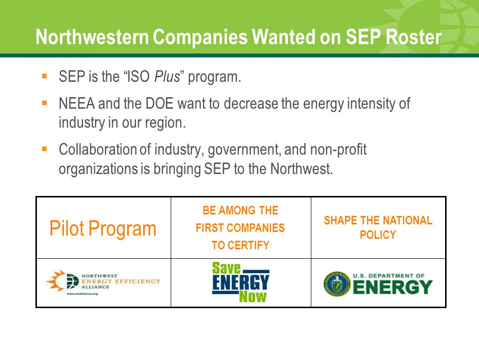 "Northwestern Companies Wanted on SEP Roster  SEP is the ""ISO Plus "" program.  NEEA and the DOE want to decrease the energy intensity of industry in"