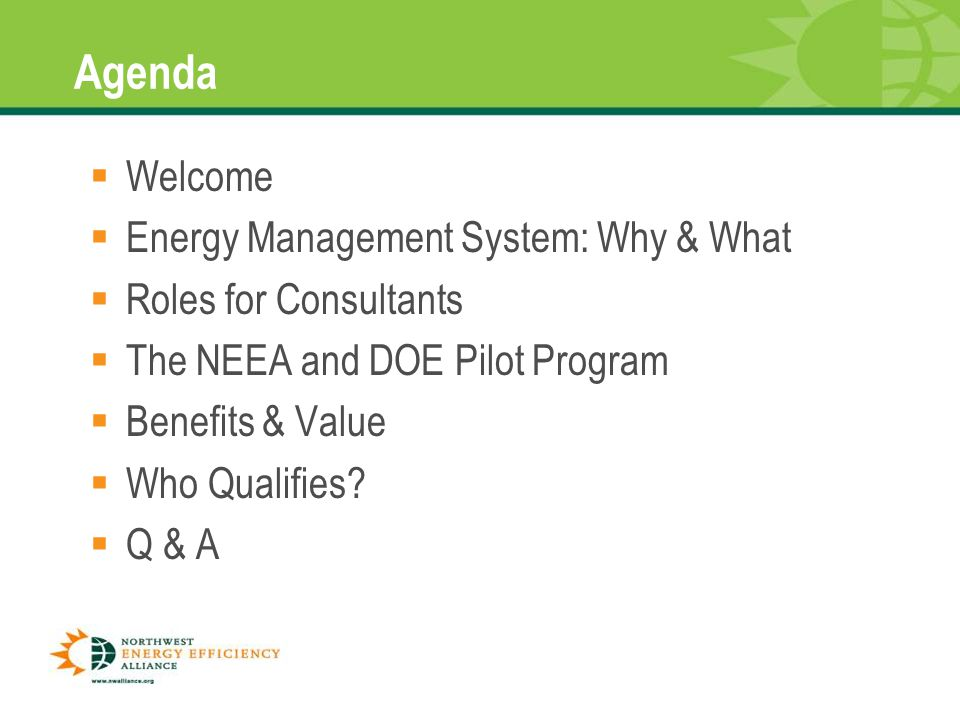 1 Agenda  Welcome  Energy Management System: Why & What  Roles for Consultants  The NEEA and DOE Pilot Program  Benefits & Value  Who Qualifies.