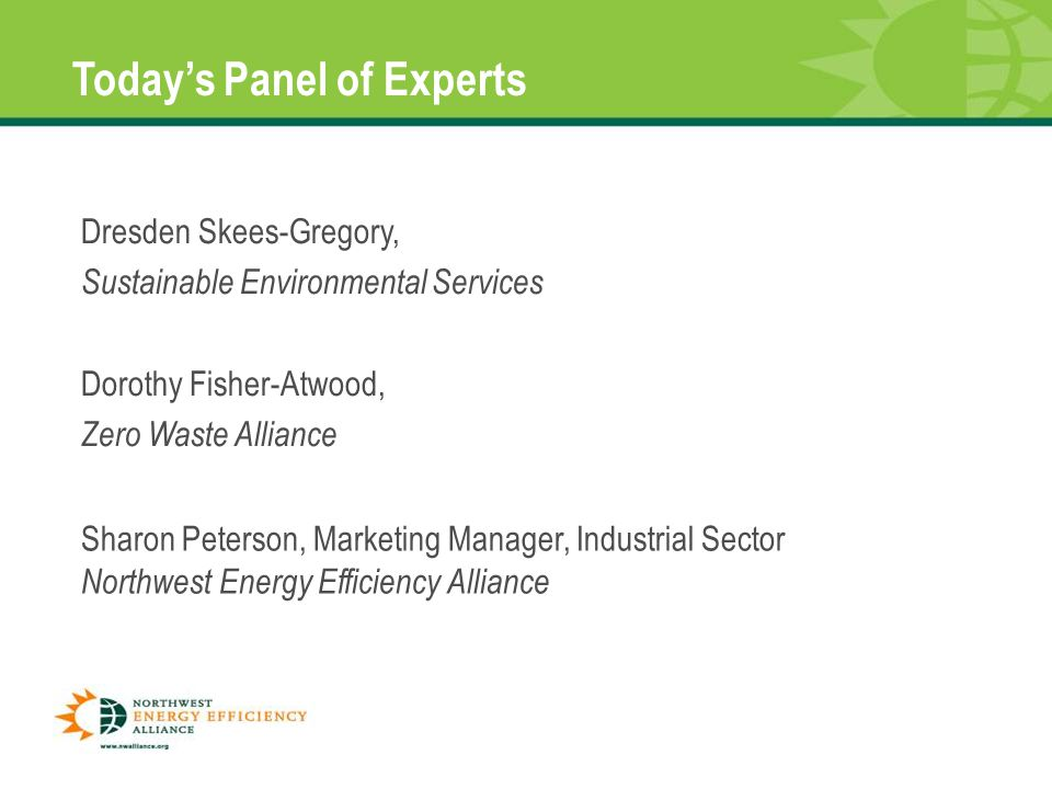 Dresden Skees-Gregory, Sustainable Environmental Services Dorothy Fisher-Atwood, Zero Waste Alliance Today's Panel of Experts Sharon Peterson, Marketing Manager, Industrial Sector Northwest Energy Efficiency Alliance