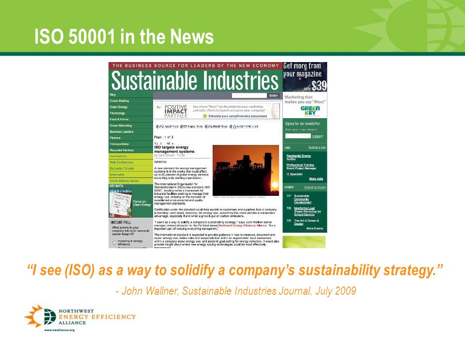 ISO 50001 in the News I see (ISO) as a way to solidify a company's sustainability strategy. - John Wallner, Sustainable Industries Journal, July 2009