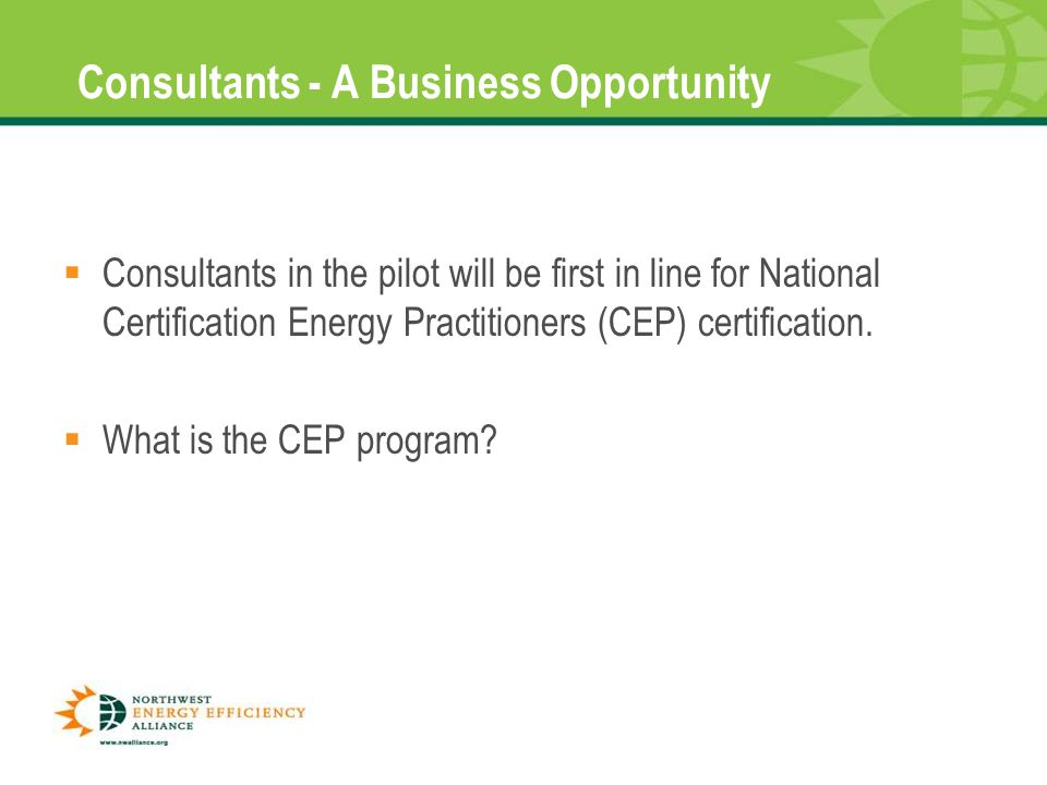 Consultants - A Business Opportunity  Consultants in the pilot will be first in line for National Certification Energy Practitioners (CEP) certification.