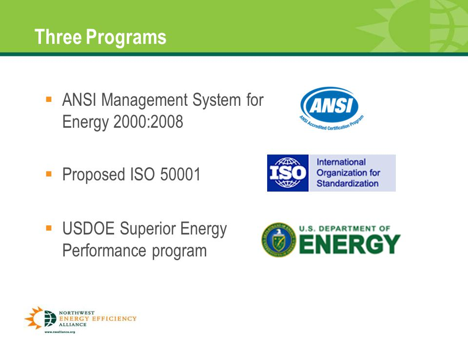 Three Programs  ANSI Management System for Energy 2000:2008 8  Proposed ISO 50001  USDOE Superior Energy Performance program