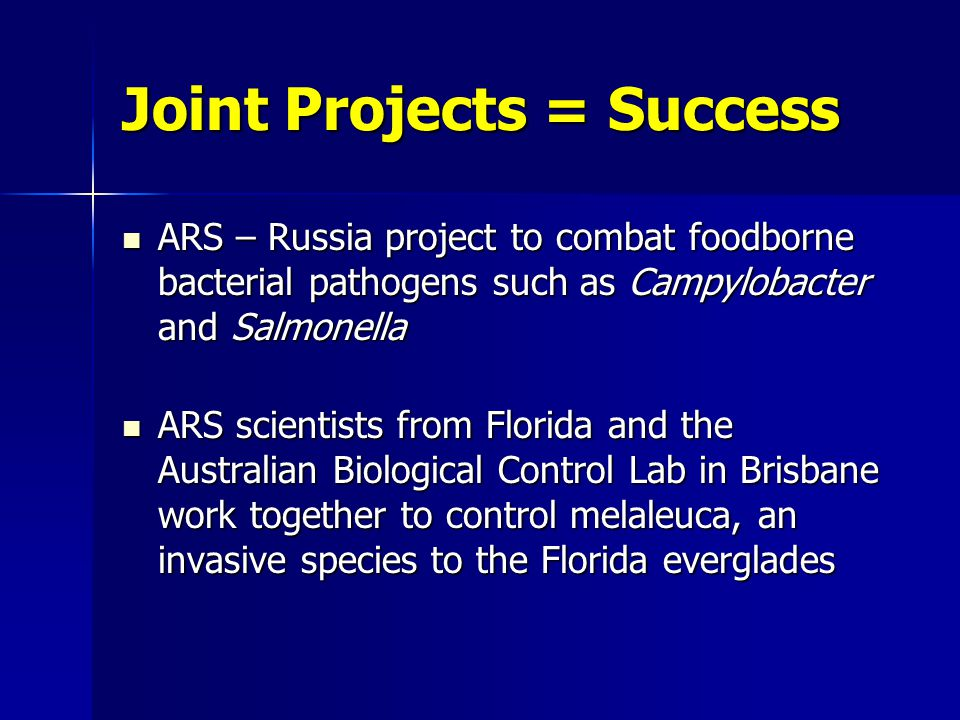 Joint Projects = Success ARS – Russia project to combat foodborne bacterial pathogens such as Campylobacter and Salmonella ARS – Russia project to combat foodborne bacterial pathogens such as Campylobacter and Salmonella ARS scientists from Florida and the Australian Biological Control Lab in Brisbane work together to control melaleuca, an invasive species to the Florida everglades ARS scientists from Florida and the Australian Biological Control Lab in Brisbane work together to control melaleuca, an invasive species to the Florida everglades