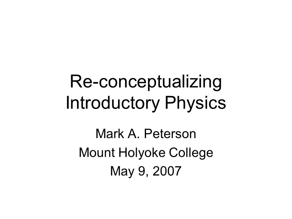 Re-conceptualizing Introductory Physics Mark A. Peterson Mount Holyoke College May 9, 2007
