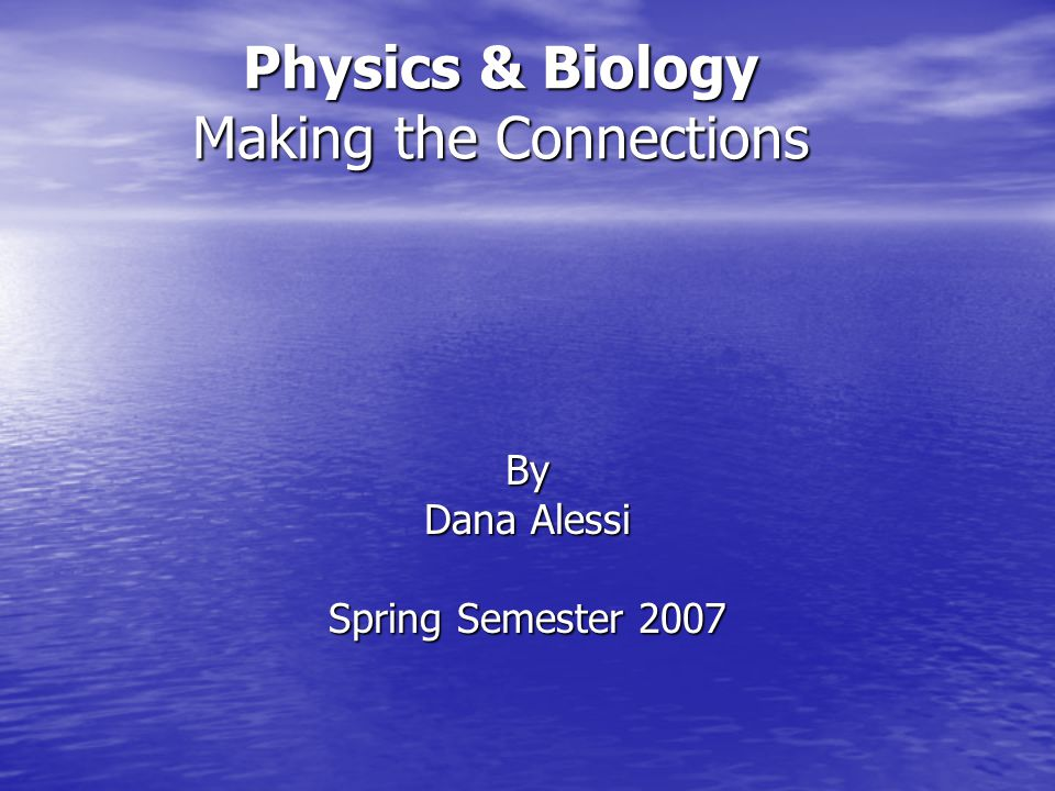 Physics & Biology Making the Connections By Dana Alessi Spring Semester 2007