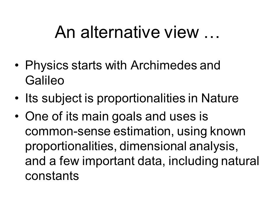 An alternative view … Physics starts with Archimedes and Galileo Its subject is proportionalities in Nature One of its main goals and uses is common-sense estimation, using known proportionalities, dimensional analysis, and a few important data, including natural constants