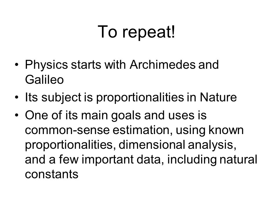 To repeat! Physics starts with Archimedes and Galileo Its subject is proportionalities in Nature One of its main goals and uses is common-sense estima