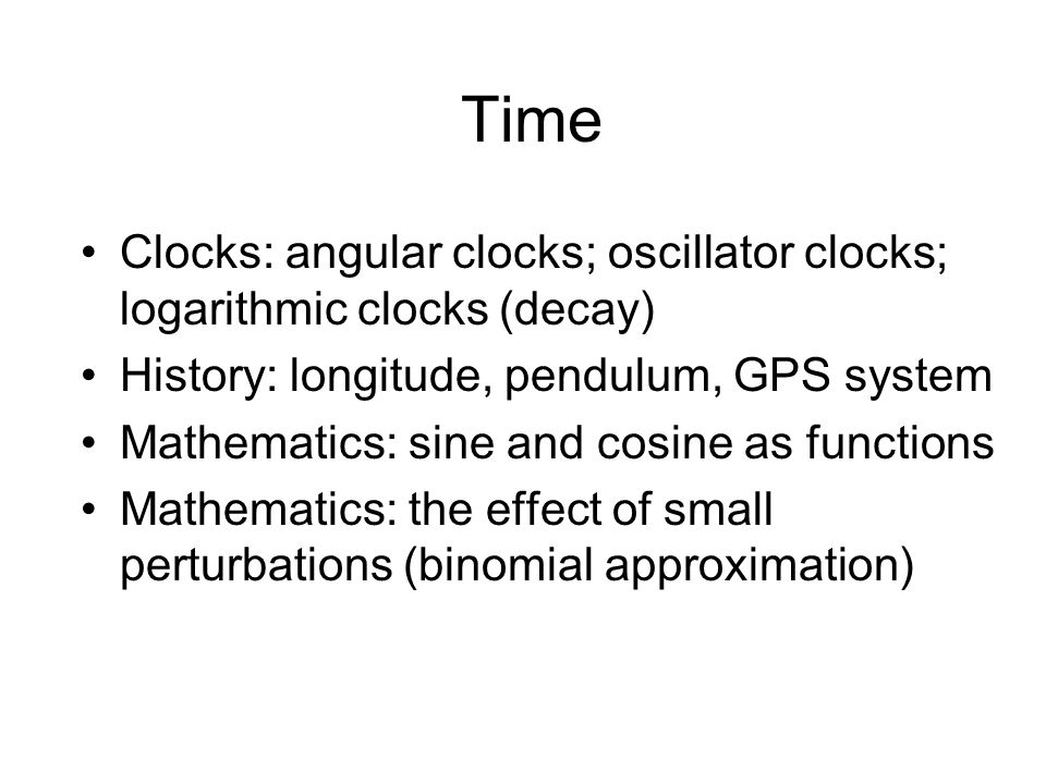 Time Clocks: angular clocks; oscillator clocks; logarithmic clocks (decay) History: longitude, pendulum, GPS system Mathematics: sine and cosine as functions Mathematics: the effect of small perturbations (binomial approximation)