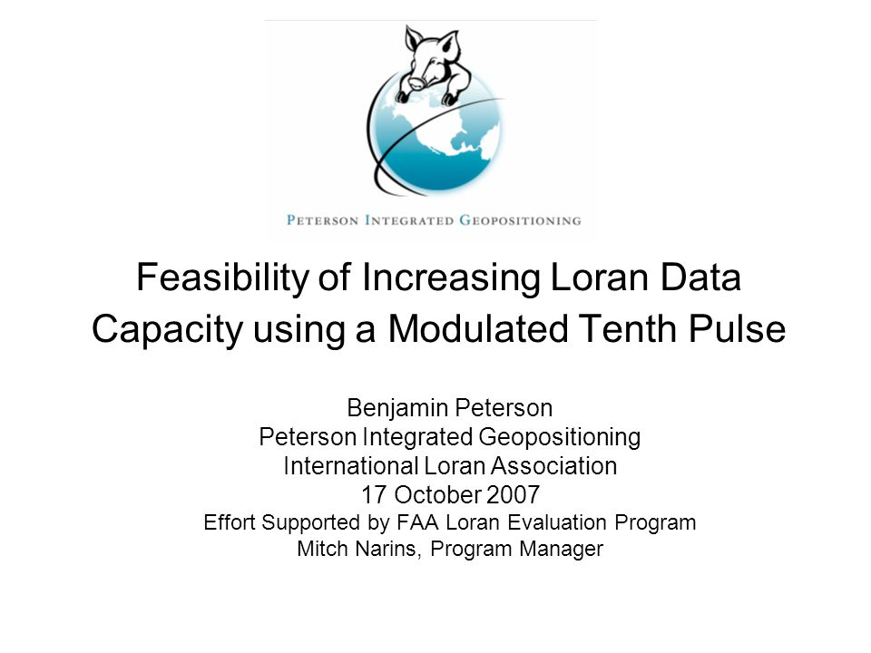 Feasibility of Increasing Loran Data Capacity using a Modulated Tenth Pulse Benjamin Peterson Peterson Integrated Geopositioning International Loran Association 17 October 2007 Effort Supported by FAA Loran Evaluation Program Mitch Narins, Program Manager