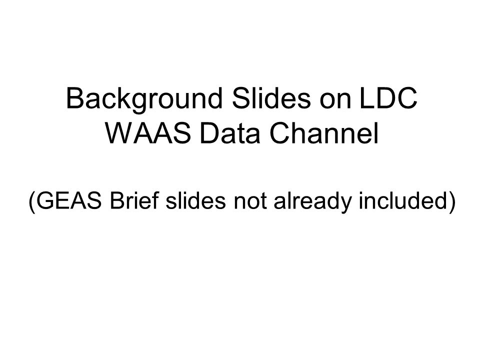 Background Slides on LDC WAAS Data Channel (GEAS Brief slides not already included)