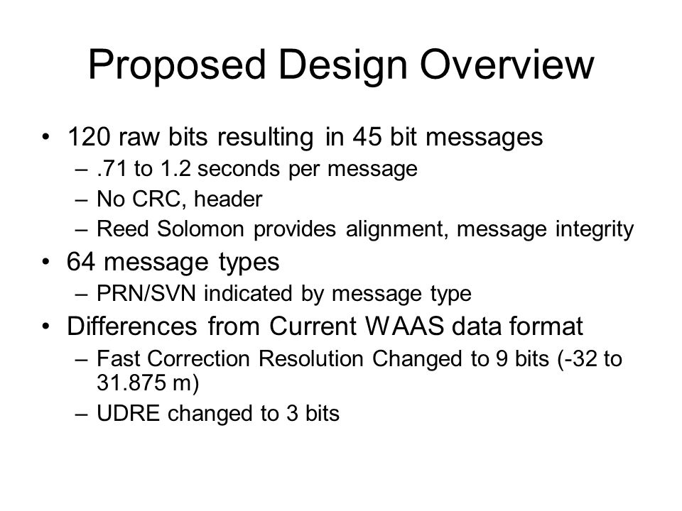 Proposed Design Overview 120 raw bits resulting in 45 bit messages –.71 to 1.2 seconds per message –No CRC, header –Reed Solomon provides alignment, message integrity 64 message types –PRN/SVN indicated by message type Differences from Current WAAS data format –Fast Correction Resolution Changed to 9 bits (-32 to 31.875 m) –UDRE changed to 3 bits