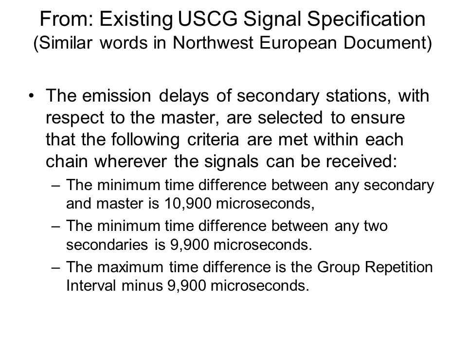 From: Existing USCG Signal Specification (Similar words in Northwest European Document) The emission delays of secondary stations, with respect to the master, are selected to ensure that the following criteria are met within each chain wherever the signals can be received: –The minimum time difference between any secondary and master is 10,900 microseconds, –The minimum time difference between any two secondaries is 9,900 microseconds.