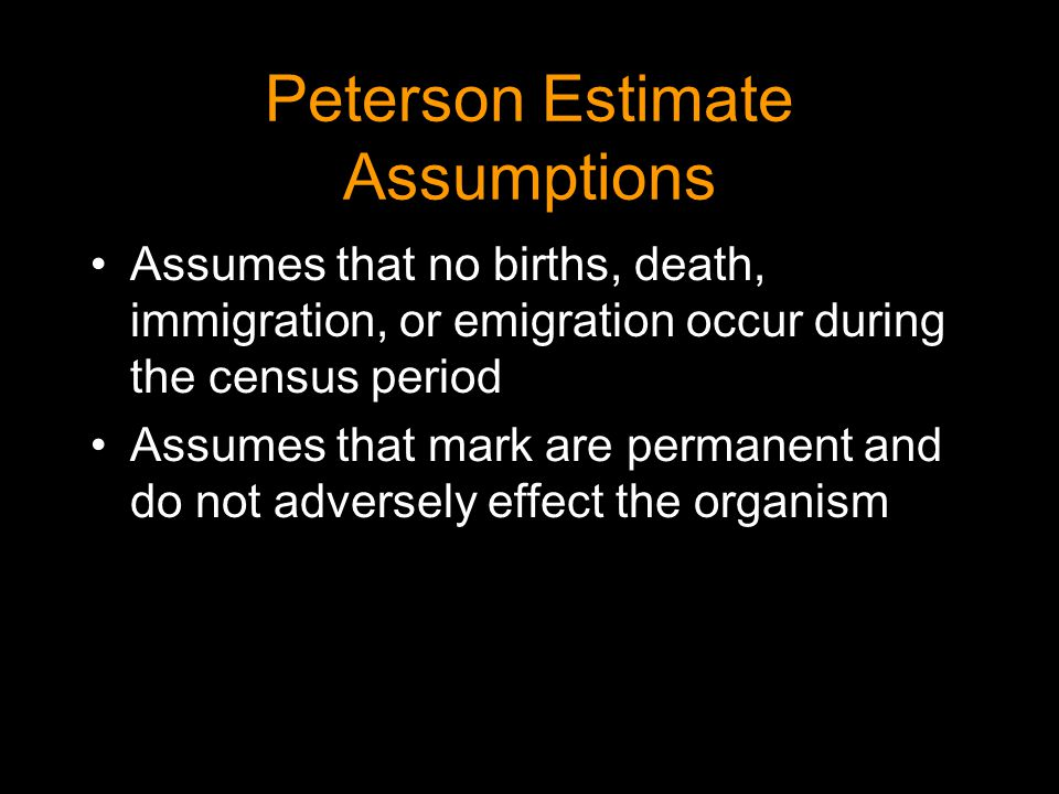 Peterson Estimate Assumptions Assumes that no births, death, immigration, or emigration occur during the census period Assumes that mark are permanent