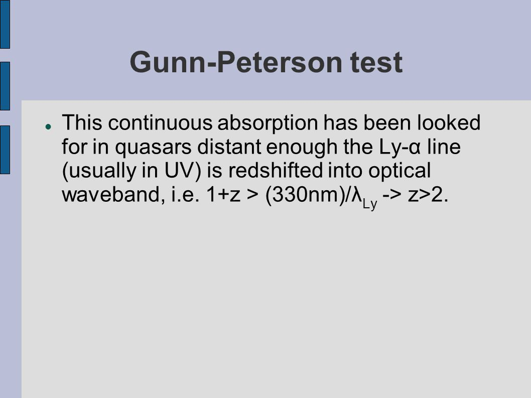 Gunn-Peterson test This continuous absorption has been looked for in quasars distant enough the Ly-α line (usually in UV) is redshifted into optical w