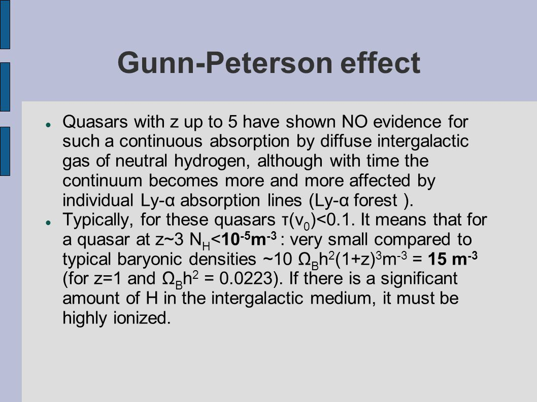 Gunn-Peterson effect Quasars with z up to 5 have shown NO evidence for such a continuous absorption by diffuse intergalactic gas of neutral hydrogen, although with time the continuum becomes more and more affected by individual Ly-α absorption lines (Ly-α forest ).