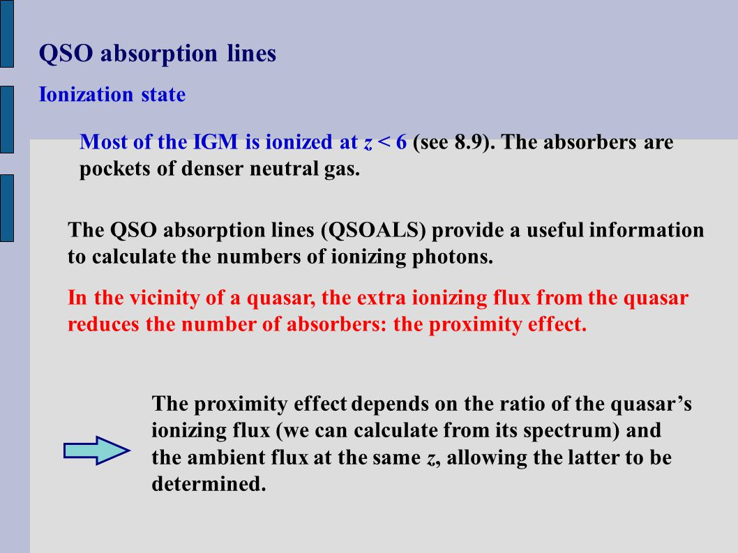 QSO absorption lines Ionization state Most of the IGM is ionized at z < 6 (see 8.9). The absorbers are pockets of denser neutral gas. The QSO absorpti