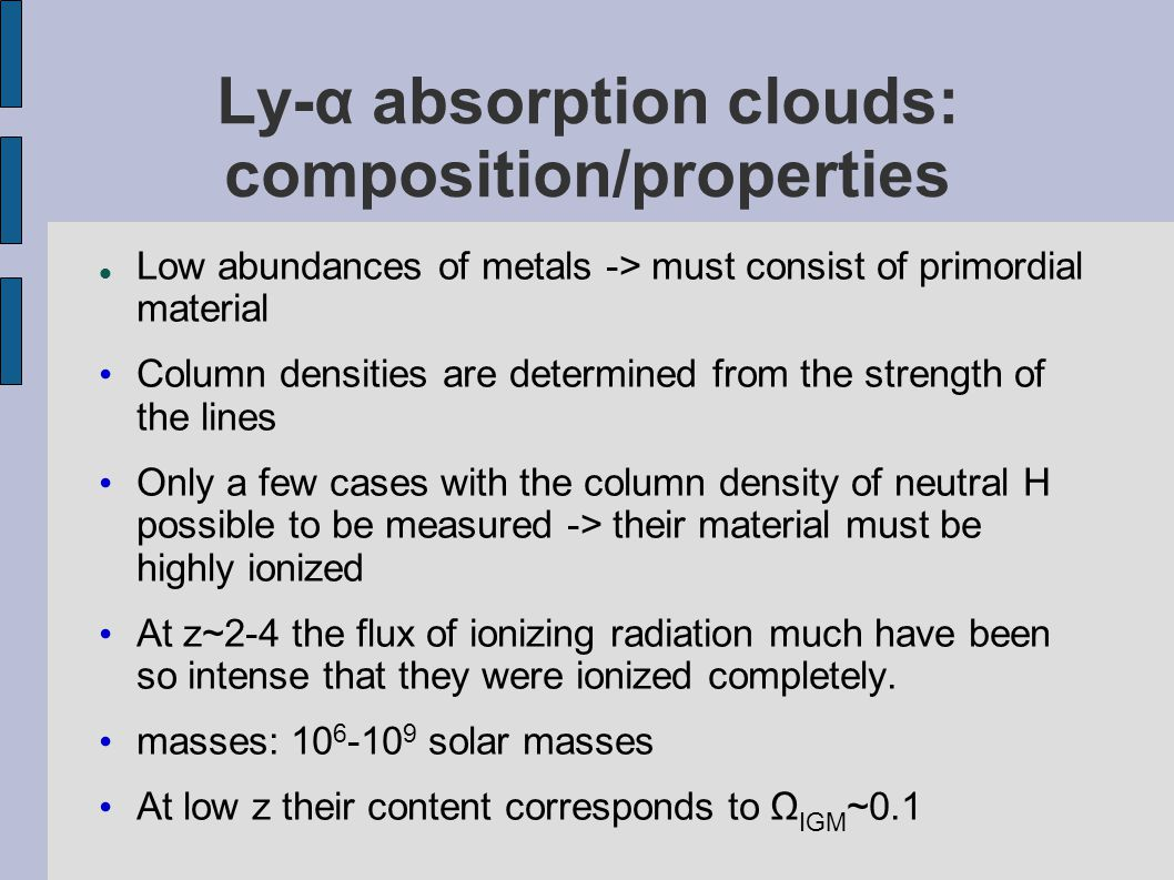 Ly-α absorption clouds: composition/properties Low abundances of metals -> must consist of primordial material Column densities are determined from the strength of the lines Only a few cases with the column density of neutral H possible to be measured -> their material must be highly ionized At z~2-4 the flux of ionizing radiation much have been so intense that they were ionized completely.